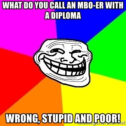Trollface - What do you call an MBO-er with a diploma WRONG, STUPID AND POOR!