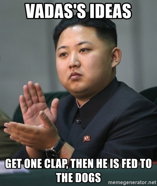Kim Jong Un clapping - Vadas's ideas get one clap, then he is fed to the dogs