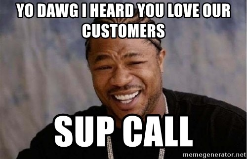 yo dawg i heard you love our customers sup call yo dawg i heard you love our customers sup call xibithappy,Sup Dawg Meme