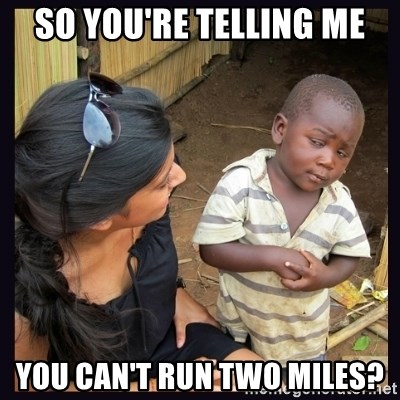 Skeptical third-world kid - So you're telling me You can't run two miles?
