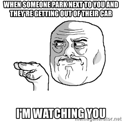 i'm watching you meme - when someone park next to you and they're getting out of their car I'm watching you
