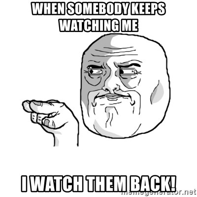 i'm watching you meme - when somebody keeps watching me i watch them back!