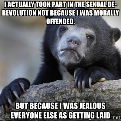 Confession Bear - I actually took part in the sexual de-revolution not because I was morally offended, But because I was jealous everyone else as getting laid