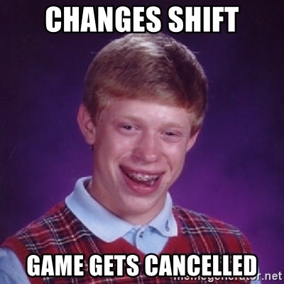 Bad Luck Brian - Changes shift Game gets cancelled