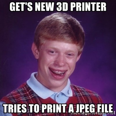 Bad Luck Brian - get's new 3d printer tries to print a jpeg file
