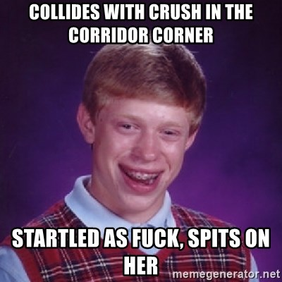 Bad Luck Brian - COLLIDES WITH CRUSH IN THE CORRIDOR CORNER STARTLED AS FUCK, SPITS ON HER