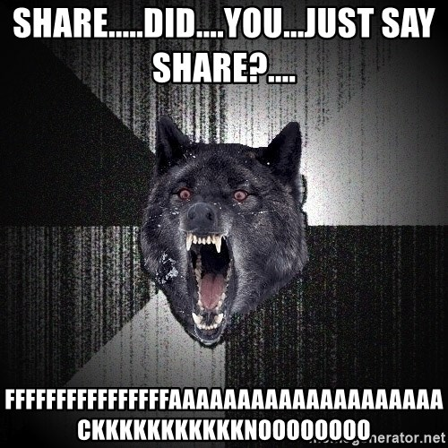 Insanity Wolf - share.....did....you...just say share?.... FFFFFFFFFFFFFFFFAAAAAAAAAAAAAAAAAAAACKKKKKKKKKKKNOOOOOOOO