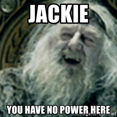 you have no power here - Jackie You have no power here