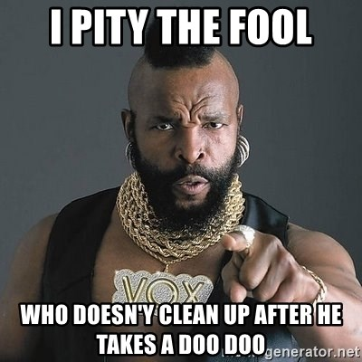 Mr T - i pity the fool who doesn'y clean up after he takes a doo doo