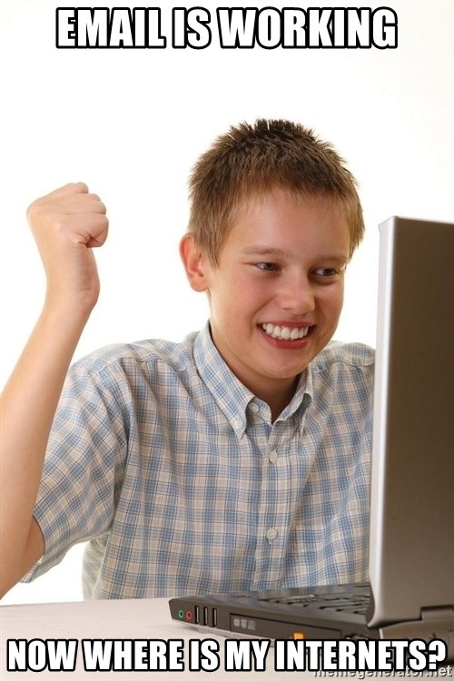 First Day on the internet kid - Email is Working Now where is my internets?
