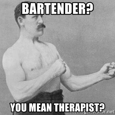 overly manly man - bartender? you mean therapist?