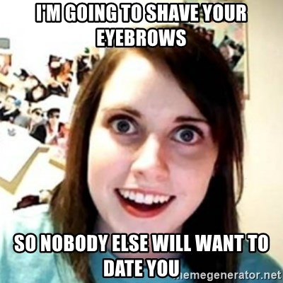 OAG - I'm going to shave your eyebrows so nobody else will want to date you