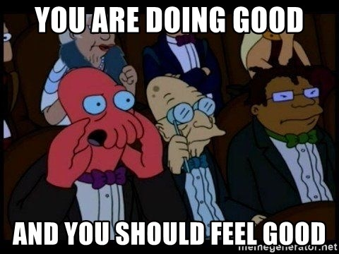 Zoidberg - you are doing good and you should feel good