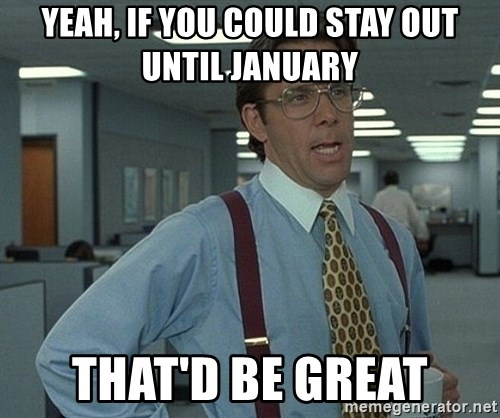 Office Space That Would Be Great - Yeah, if you could stay out until january That'd be great