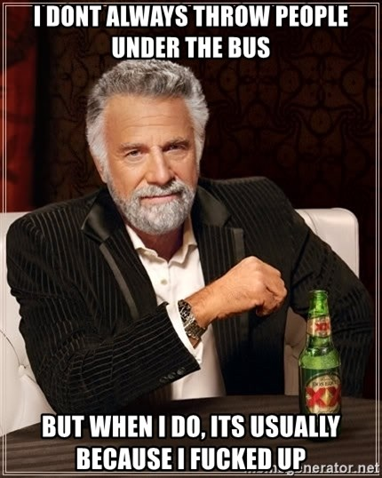 The Most Interesting Man In The World - i dont always throw people under the bus but when i do, its usually because i fucked up