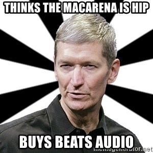 Tim Cook Time - Thinks the macarena is Hip buys Beats Audio