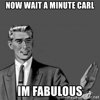 Correction Guy - now wait a minute carl im fabulous