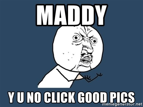 Y U No - Maddy Y u no click good pics