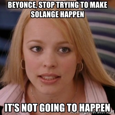 mean girls - BEYONCE, STOP TRYING TO MAKE SOLANGE HAPPEN IT'S NOT GOING TO HAPPEN