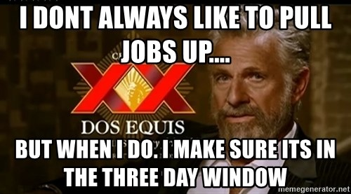 Dos Equis Man - I dont always like to pull jobs up....  but when i do. I make sure its in the three day window