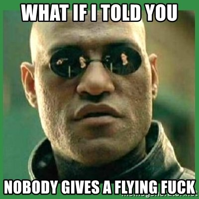 Matrix Morpheus - what if i told you nobody gives a flying fuck