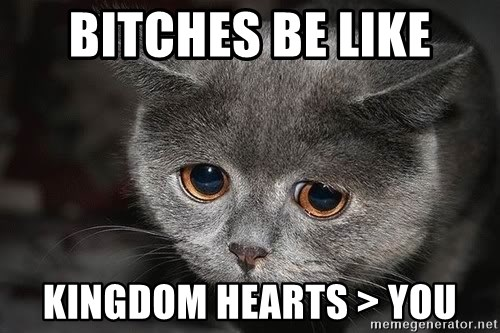 Sadcat - bitches be like kingdom hearts > you