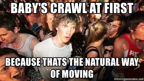 Sudden Realization Ralph - Baby's crawl at first because thats the natural way of moving