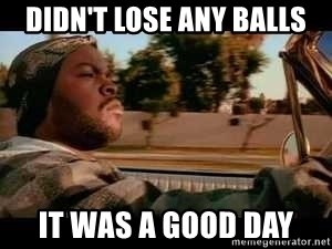 It was a good day - Didn't lose any balls It was a good day
