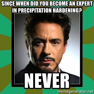 Tony Stark iron - SINCE WHEN DID YOU BECOME AN EXPERT IN PRECIPITATION HARDENING? nEVER
