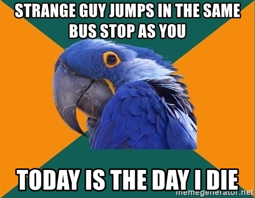 Paranoid Parrot - strange guy jumps in the same bus stop as you today is the day i die