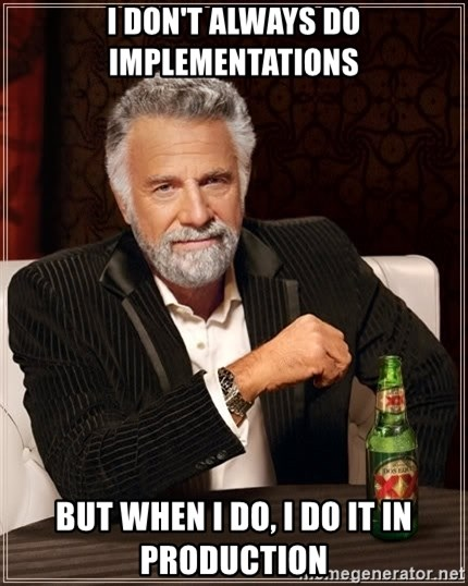 The Most Interesting Man In The World - I don't always do implementations but when i do, i do it in production