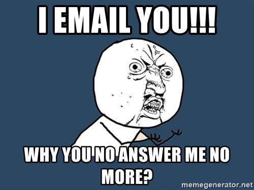 Y U No - I Email you!!! Why you no answer me no more?