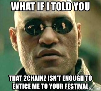 What if I told you / Matrix Morpheus - What if i told you that 2chainz isn't enough to entice me to your festival
