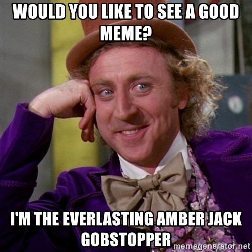 Willy Wonka - would you like to see a good meme? i'm the everlasting amber jack gobstopper