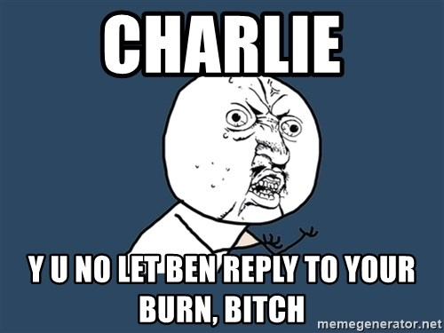 Y U No - Charlie Y U NO LET BEN REPLY TO YOUR BURN, bitch