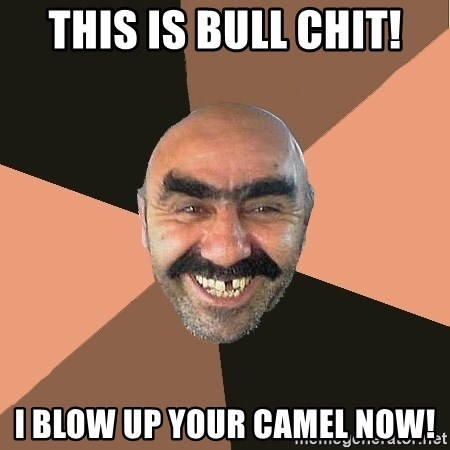 Provincial Man - this is bull chit! i blow up your camel now!