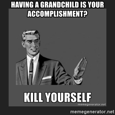 kill yourself guy - having a grandchild is your accomplishment?
