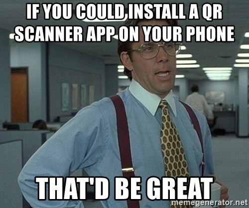 Bill Lumbergh - if you could install a qr scanner app on your phone           that'd be great