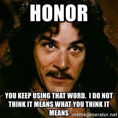 You keep using that word, I don't think it means what you think it means - Honor you keep using that word.  I do not think it means what you think it means