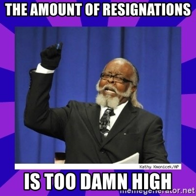 the amount of is too damn high - The amount of resignations Is too damn high
