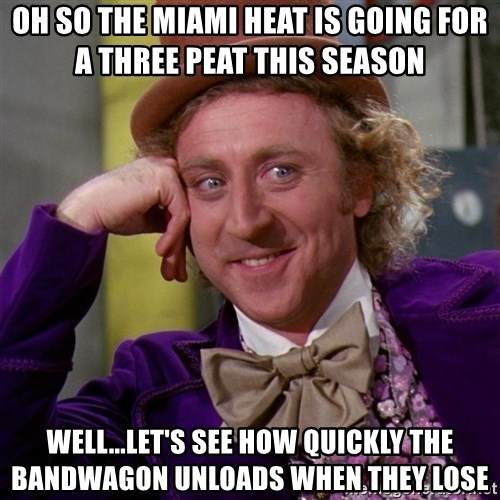 Willy Wonka - oh so the miami heat is going for a three peat this season  well...let's see how quickly the bandwagon unloads when they lose