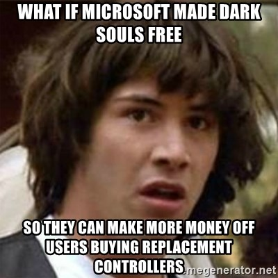 what if meme - What if microsoft made dark souls free So they can make more money off users buying replacement controllers