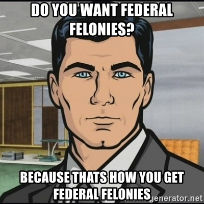 Archer - Do you want federal felonies? Because thats how you get federal felonies