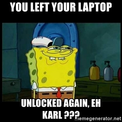 Don't you, Squidward? - You Left Your Laptop Unlocked Again, Eh Karl ???