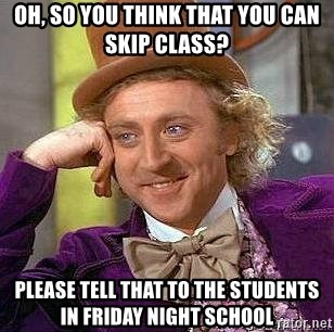 Willy Wonka - oh, so you think that you can skip class? please tell that to the students in Friday Night School