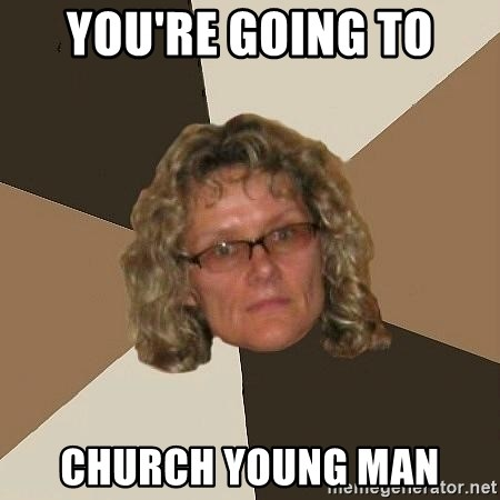 Annoyingmom - You're going to church young man