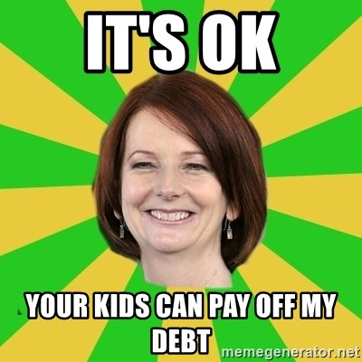Julia Gillard - It's ok Your kids can pay off my debt