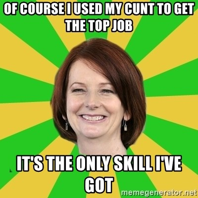 Julia Gillard - Of course I used my cunt to get the top job It's the only skill I've got