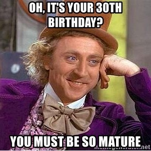 Willy Wonka - Oh, it's your 30th birthday? you must be so mature