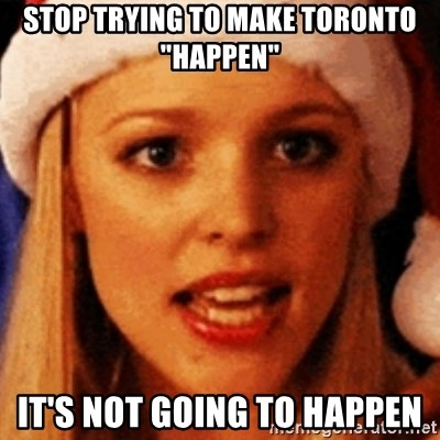 """trying to make fetch happen  - Stop trying to make Toronto """"happen"""" It's not going to happen"""